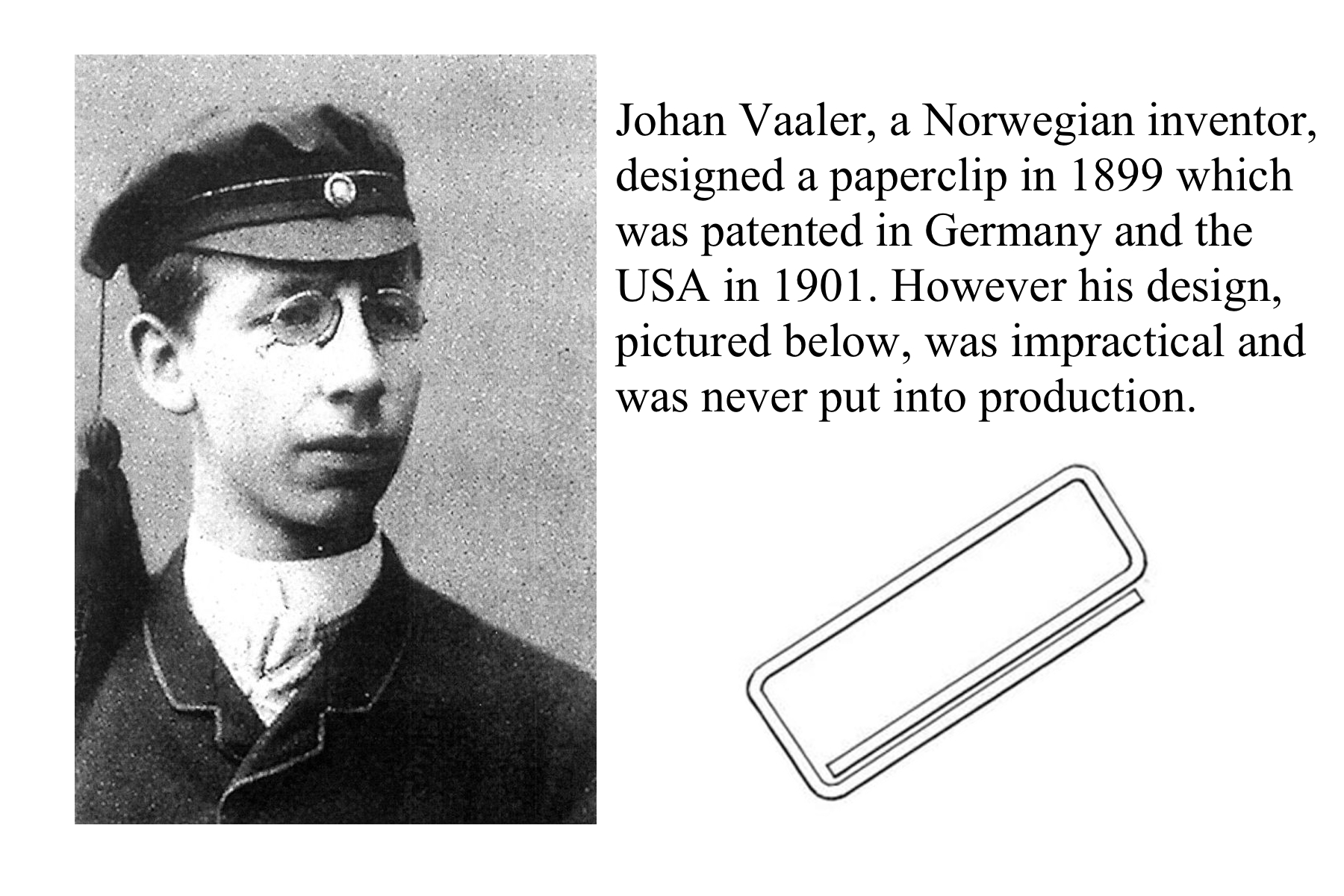 inventor of the paper clip Best answer: although, the claim has been disputed, most sources cite norwegian johan vaaler as the inventor of the simple yet effective paper clip in.